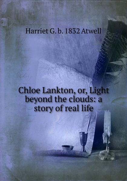 Harriet G. b. 1832 Atwell Chloe Lankton, or, Light beyond the clouds: a story of real life beyond the clouds barbie