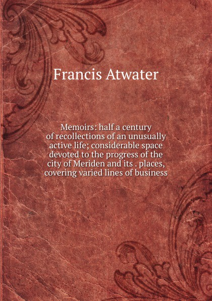 Francis Atwater Memoirs: half a century of recollections of an unusually active life; considerable space devoted to the progress of the city of Meriden and its . places, covering varied lines of business
