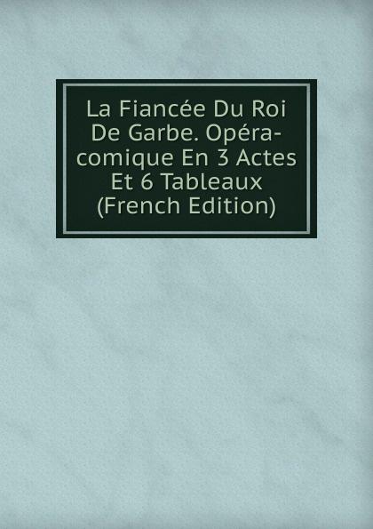 La Fiancee Du Roi De Garbe. Opera-comique En 3 Actes Et 6 Tableaux (French Edition) saint georges henri 1801 1875 martha opera comique en 4 actes et 6 tableaux french edition