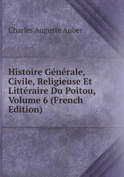 Charles Auguste Auber Histoire Generale, Civile, Religieuse Et Litteraire Du Poitou, Volume 6 (French Edition)