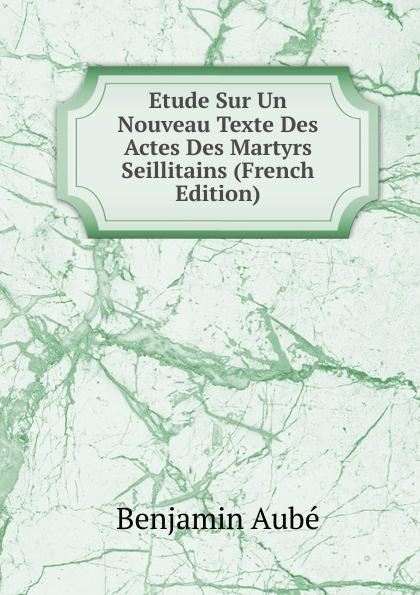 Benjamin Aubé Etude Sur Un Nouveau Texte Des Actes Des Martyrs Seillitains (French Edition)