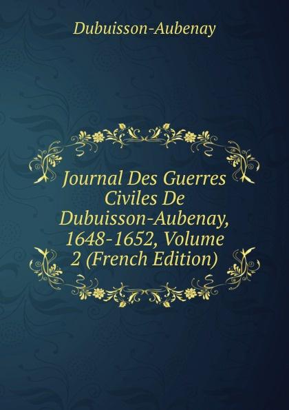 Dubuisson-Aubenay Journal Des Guerres Civiles De Dubuisson-Aubenay, 1648-1652, Volume 2 (French Edition) dubuisson exaltabo te grand motet