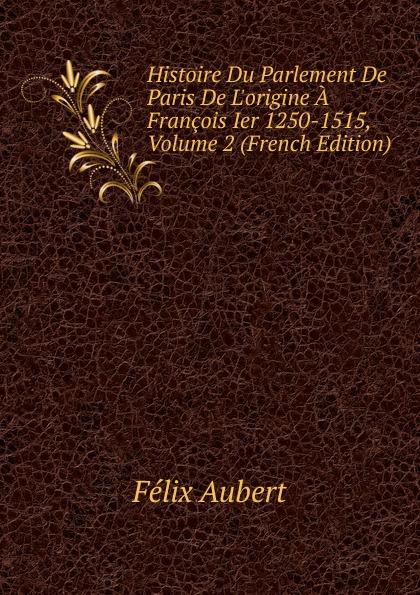 Félix Aubert Histoire Du Parlement De Paris De L.origine A Francois Ier 1250-1515, Volume 2 (French Edition)