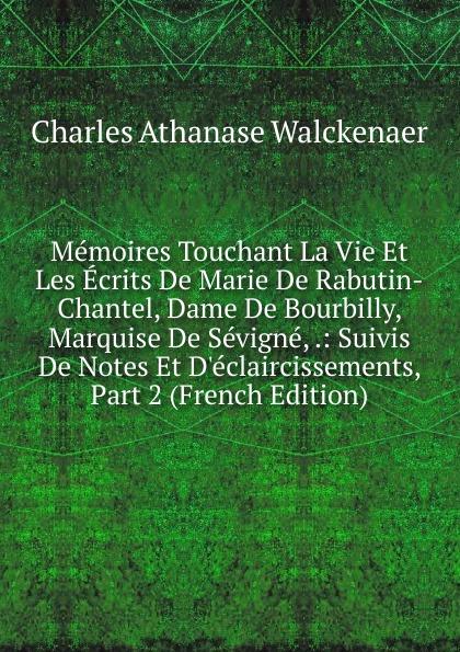 Charles Athanase Walckenaer Memoires Touchant La Vie Et Les Ecrits De Marie De Rabutin-Chantel, Dame De Bourbilly, Marquise De Sevigne, .: Suivis De Notes Et D.eclaircissements, Part 2 (French Edition)