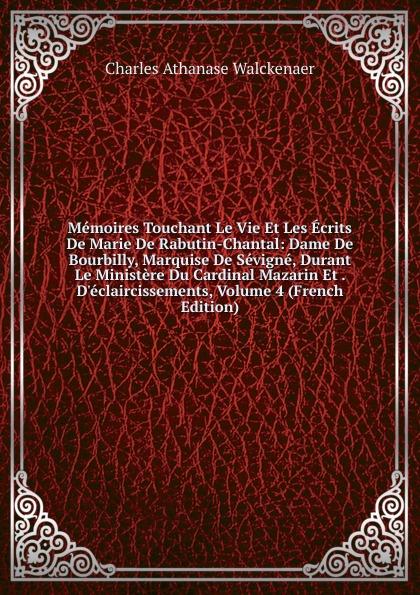 Charles Athanase Walckenaer Memoires Touchant Le Vie Et Les Ecrits De Marie De Rabutin-Chantal: Dame De Bourbilly, Marquise De Sevigne, Durant Le Ministere Du Cardinal Mazarin Et . D.eclaircissements, Volume 4 (French Edition)