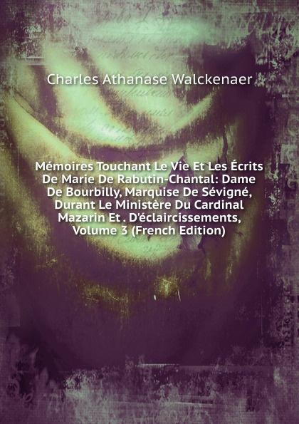 Charles Athanase Walckenaer Memoires Touchant Le Vie Et Les Ecrits De Marie De Rabutin-Chantal: Dame De Bourbilly, Marquise De Sevigne, Durant Le Ministere Du Cardinal Mazarin Et . D.eclaircissements, Volume 3 (French Edition)