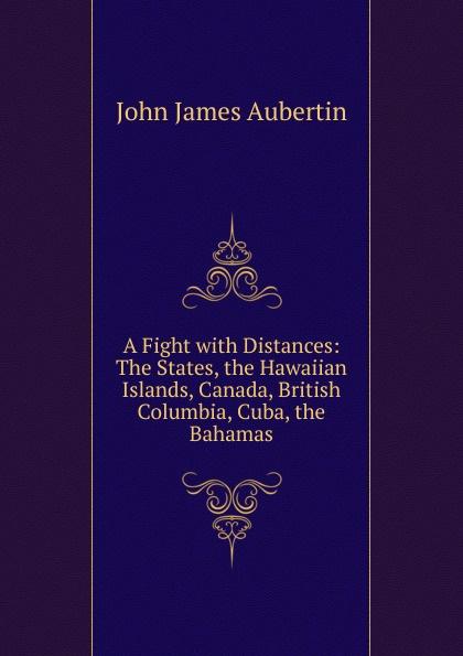 John James Aubertin A Fight with Distances: The States, the Hawaiian Islands, Canada, British Columbia, Cuba, the Bahamas the bahamas