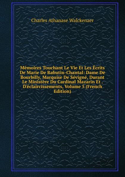 Charles Athanase Walckenaer Memoires Touchant Le Vie Et Les Ecrits De Marie De Rabutin-Chantal: Dame De Bourbilly, Marquise De Sevigne, Durant Le Ministere Du Cardinal Mazarin Et . D.eclaircissements, Volume 5 (French Edition)