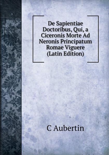 C Aubertin De Sapientiae Doctoribus, Qui, a Ciceronis Morte Ad Neronis Principatum Romae Viguere (Latin Edition) heinrich khunrath amphitheatrvm sapientiae aeternae