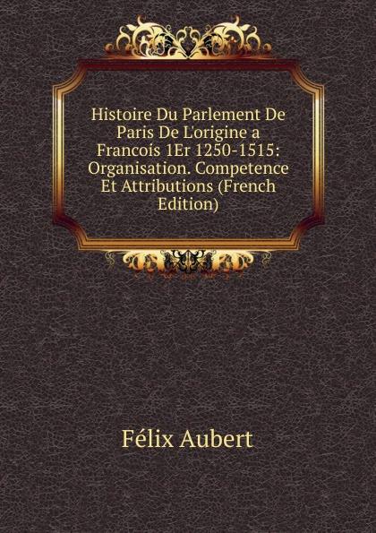 Félix Aubert Histoire Du Parlement De Paris De L.origine a Francois 1Er 1250-1515: Organisation. Competence Et Attributions (French Edition)