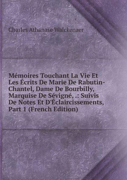 Charles Athanase Walckenaer Memoires Touchant La Vie Et Les Ecrits De Marie De Rabutin-Chantel, Dame De Bourbilly, Marquise De Sevigne, .: Suivis De Notes Et D.Eclaircissements, Part 1 (French Edition)