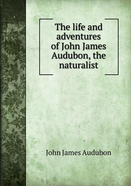 The life and adventures of John James Audubon, the naturalist