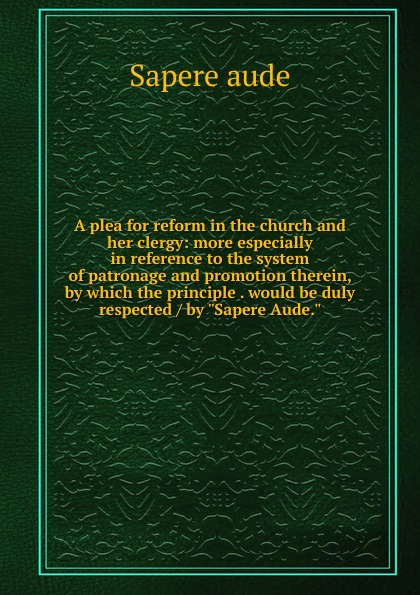 Sapere aude A plea for reform in the church and her clergy: more especially in reference to the system of patronage and promotion therein, by which the principle . would be duly respected / by Sapere Aude. ecco aude