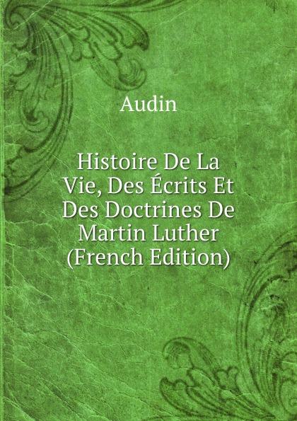 Audin Histoire De La Vie, Des Ecrits Et Des Doctrines De Martin Luther (French Edition)