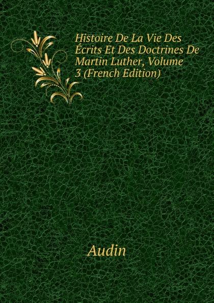 Audin Histoire De La Vie Des Ecrits Et Des Doctrines De Martin Luther, Volume 3 (French Edition)