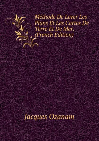 Jacques Ozanam Methode De Lever Les Plans Et Les Cartes De Terre Et De Mer. (French Edition)