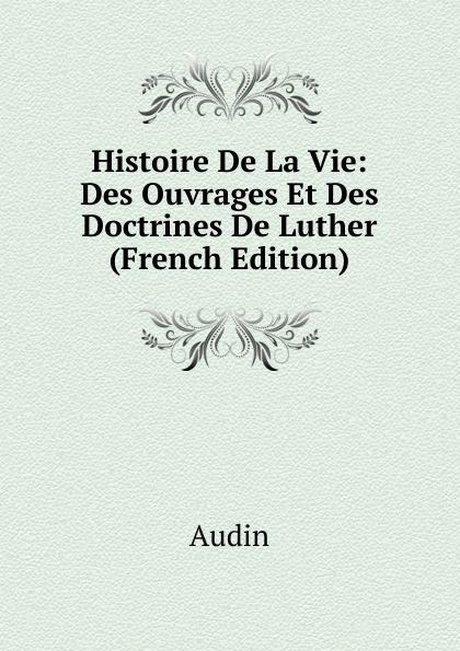 Audin Histoire De La Vie: Des Ouvrages Et Des Doctrines De Luther (French Edition)