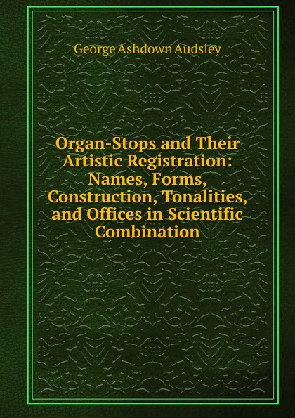 George Ashdown Audsley Organ-Stops and Their Artistic Registration: Names, Forms, Construction, Tonalities, and Offices in Scientific Combination