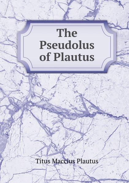Titus Maccius Plautus The Pseudolus of Plautus t maccius plautus oder m accius plautus eine abhandlung