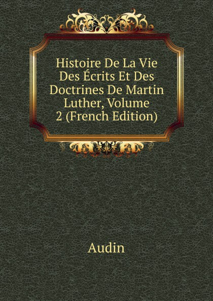 Audin Histoire De La Vie Des Ecrits Et Des Doctrines De Martin Luther, Volume 2 (French Edition)