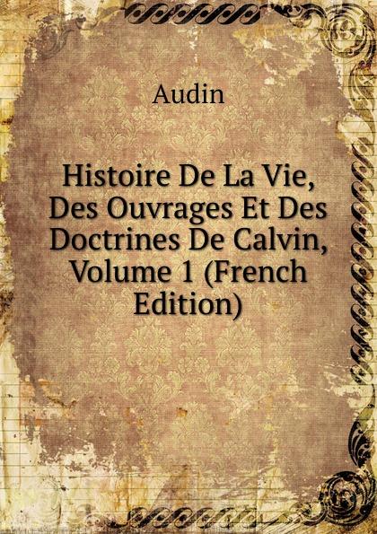 Audin Histoire De La Vie, Des Ouvrages Et Des Doctrines De Calvin, Volume 1 (French Edition)