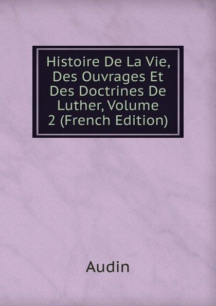Audin Histoire De La Vie, Des Ouvrages Et Des Doctrines De Luther, Volume 2 (French Edition)