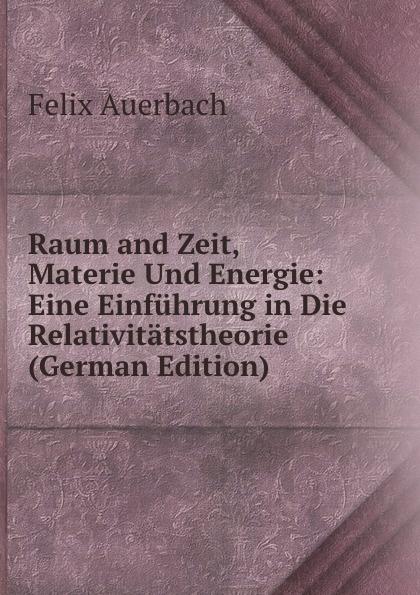 Felix Auerbach Raum and Zeit, Materie Und Energie: Eine Einfuhrung in Die Relativitatstheorie (German Edition) hermann weyl raum zeit materie vorlesungen uber allgemeine relativitatstheorie