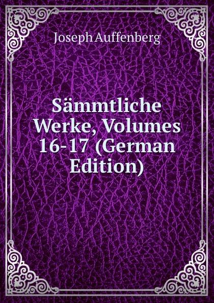 Joseph Auffenberg Sammtliche Werke, Volumes 16-17 (German Edition)