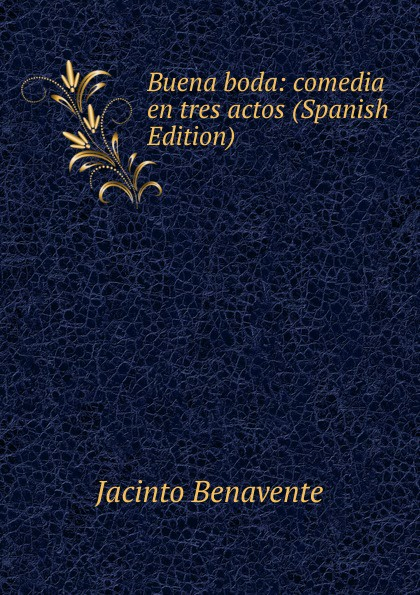 Jacinto Benavente Buena boda: comedia en tres actos (Spanish Edition) jacinto benavente la comida de las fieras comedia en tres actos y un cuadro