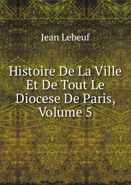Фото - Jean Lebeuf Histoire De La Ville Et De Tout Le Diocese De Paris, Volume 5 jean paul gaultier le male