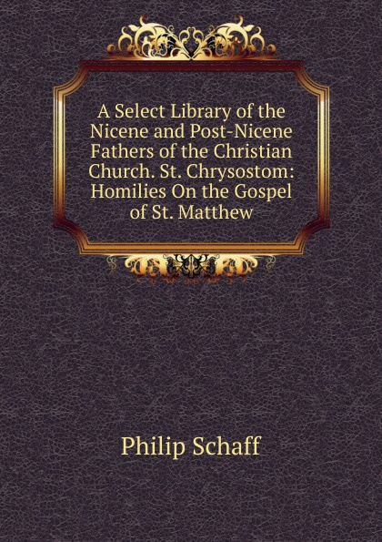 Philip Schaff A Select Library of the Nicene and Post-Nicene Fathers of the Christian Church. St. Chrysostom: Homilies On the Gospel of St. Matthew