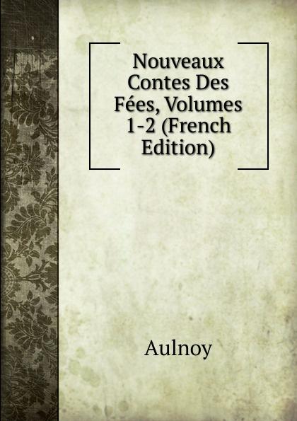 Aulnoy Nouveaux Contes Des Fees, Volumes 1-2 (French Edition) mademoiselle fifi nouveaux contes