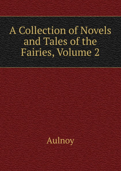 Aulnoy A Collection of Novels and Tales of the Fairies, Volume 2