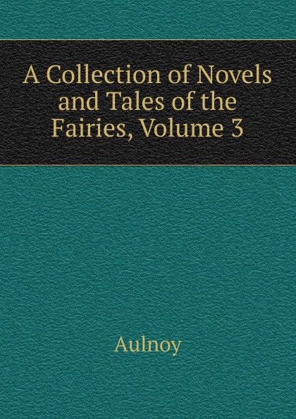 Aulnoy A Collection of Novels and Tales of the Fairies, Volume 3