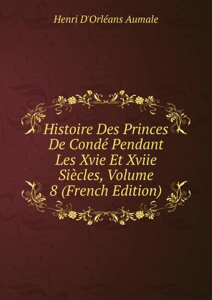 Henri d'Orléans Aumale Histoire Des Princes De Conde Pendant Les Xvie Et Xviie Siecles, Volume 8 (French Edition)