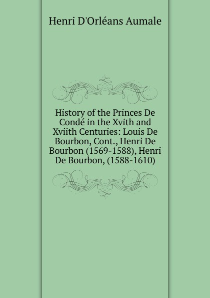 Henri d'Orléans Aumale History of the Princes De Conde in the Xvith and Xviith Centuries: Louis De Bourbon, Cont., Henri De Bourbon (1569-1588), Henri De Bourbon, (1588-1610) louis henri de lomenie memoires inedits de louis henri de lomenie t 2
