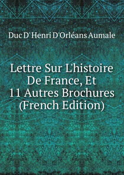 Duc D' Henri D'Orléans Aumale Lettre Sur L.histoire De France, Et 11 Autres Brochures (French Edition)