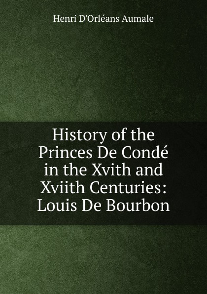 Henri d'Orléans Aumale History of the Princes De Conde in the Xvith and Xviith Centuries: Louis De Bourbon
