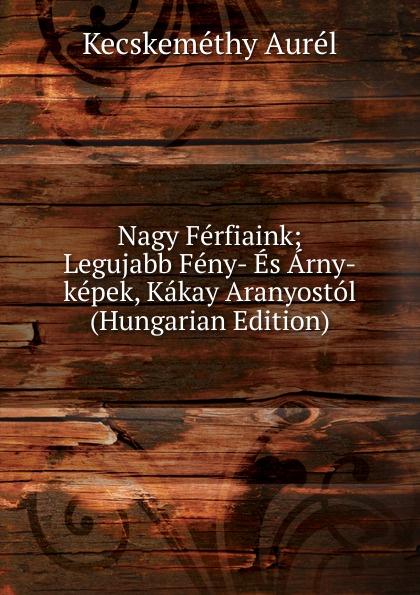 Kecskeméthy Aurél Nagy Ferfiaink; Legujabb Feny- Es Arny-kepek, Kakay Aranyostol (Hungarian Edition) aurél kecskeméthy meg ujabb feny es arnykepek irta kakay aranyos nr 3