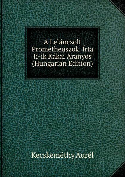 Kecskeméthy Aurél A Lelanczolt Prometheuszok. Irta Ii-ik Kakai Aranyos (Hungarian Edition) aurél kecskeméthy meg ujabb feny es arnykepek irta kakay aranyos nr 3