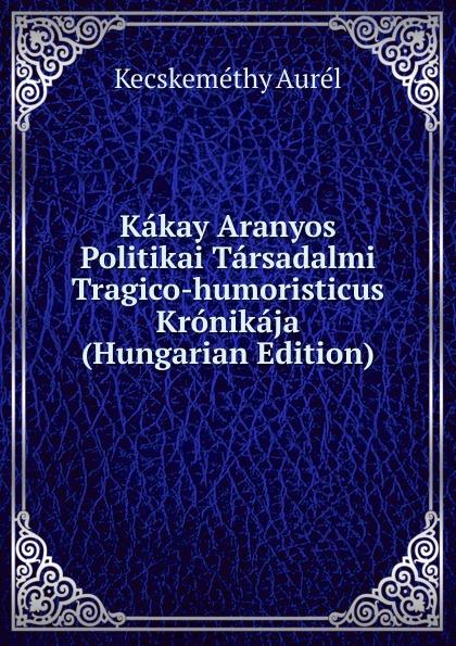 Kecskeméthy Aurél Kakay Aranyos Politikai Tarsadalmi Tragico-humoristicus Kronikaja (Hungarian Edition) aurél kecskeméthy meg ujabb feny es arnykepek irta kakay aranyos nr 3