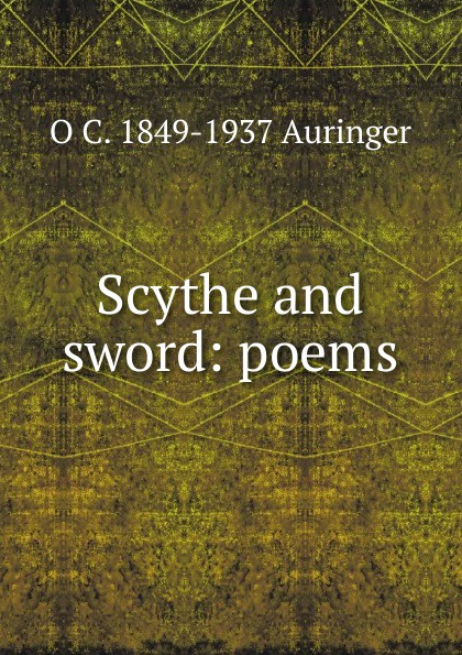 O C. 1849-1937 Auringer Scythe and sword: poems