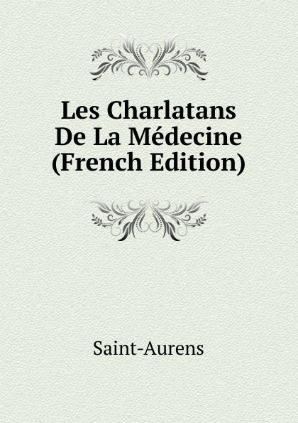 Saint-Aurens Les Charlatans De La Medecine (French Edition) цена 2017