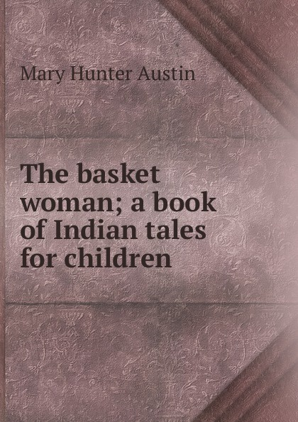 цена на Austin Mary Hunter The basket woman; a book of Indian tales for children