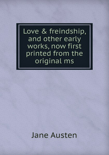Jane Austen Love . freindship, and other early works, now first printed from the original ms.