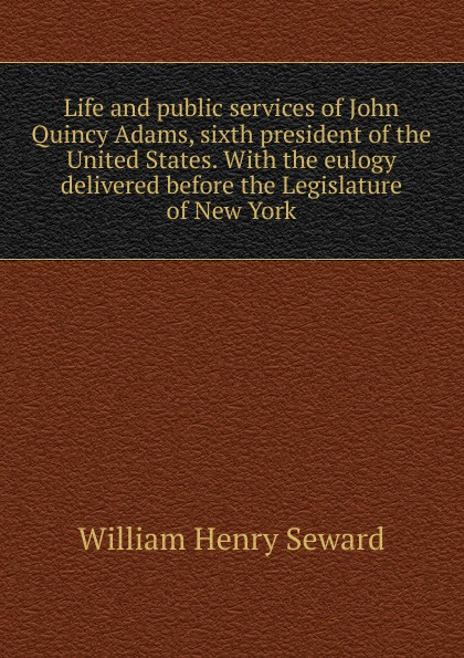 лучшая цена William Henry Seward Life and public services of John Quincy Adams, sixth president of the United States. With the eulogy delivered before the Legislature of New York