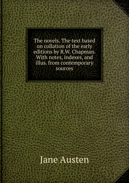 Jane Austen The novels. The text based on collation of the early editions by R.W. Chapman. With notes, indexes, and illus. from contemporary sources jane austen the novels the text based on collation of the early editions by r w chapman with notes indexes and illus from contemporary sources