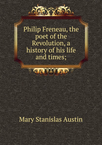 Mary Stanislas Austin Philip Freneau, the poet of the Revolution, a history of his life and times; freneau philip morin the poems of philip freneau poet of the american revolution volume 1 of 3