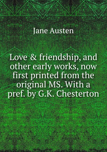 Jane Austen Love . friendship, and other early works, now first printed from the original MS. With a pref. by G.K. Chesterton
