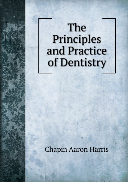 Chapin Aaron Harris The Principles and Practice of Dentistry h m chapin life of deacon samuel chapin of springfield